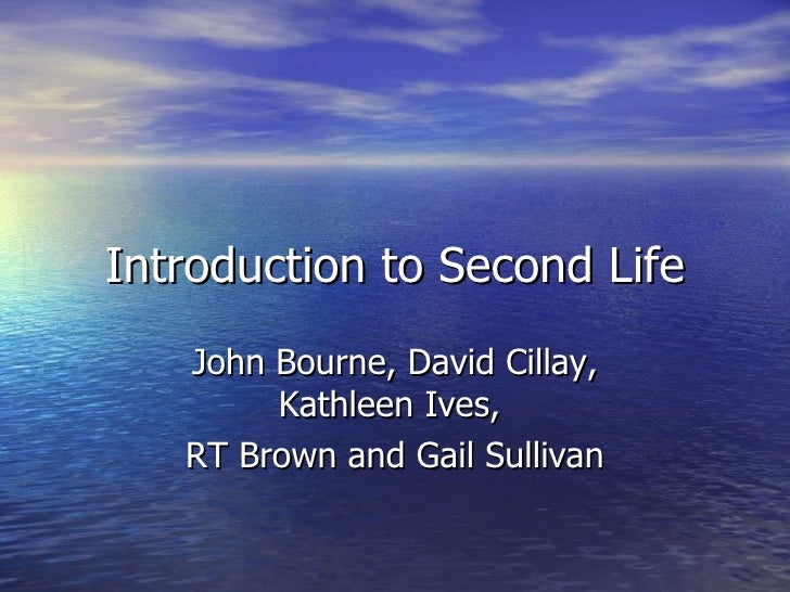 Introduction to Second Life John Bourne, David Cillay, Kathleen Ives,  RT Brown and Gail Sullivan