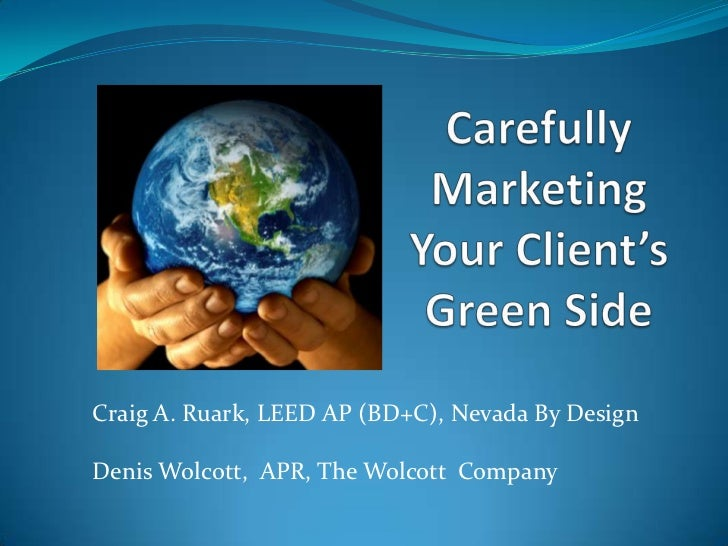 Carefully Marketing Your Client's Green Side<br />Craig A. Ruark, LEED AP (BD+C), Nevada By Design<br />Denis Wolcott,  AP...