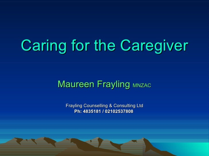 Caring for the Caregiver Maureen Frayling  MNZAC Frayling Counselling & Consulting Ltd Ph: 4835181 / 02102537808