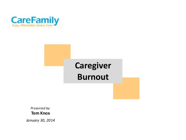 Caregiver Burnout  Presented by:  Tom Knox January 30, 2014