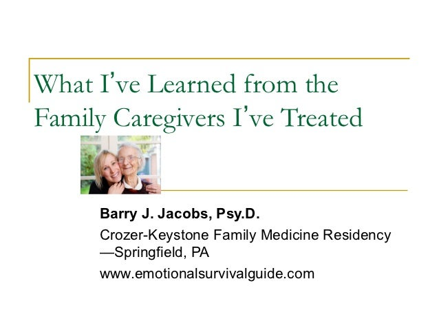 What I've Learned from theFamily Caregivers I've Treated      Barry J. Jacobs, Psy.D.      Crozer-Keystone Family Medicine...