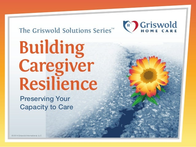 The Griswold Solutions SeriesTM  Building  Caregiver  Resilience  Preserving Your  Capacity to Care  © 2014 Griswold Inter...