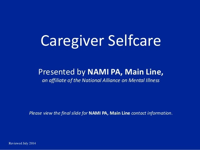 Reviewed July 2014 Caregiver Selfcare Presented by NAMI PA, Main Line, an affiliate of the National Alliance on Mental Ill...