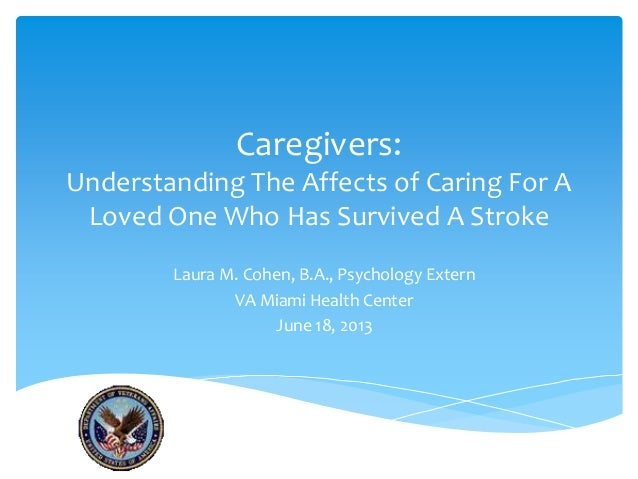Caregivers:Understanding The Affects of Caring For ALoved One Who Has Survived A StrokeLaura M. Cohen, B.A., Psychology Ex...