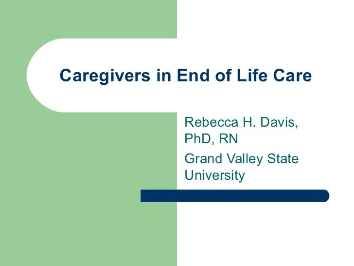 Caregivers in End of Life Care Rebecca H. Davis, PhD, RN Grand Valley State University