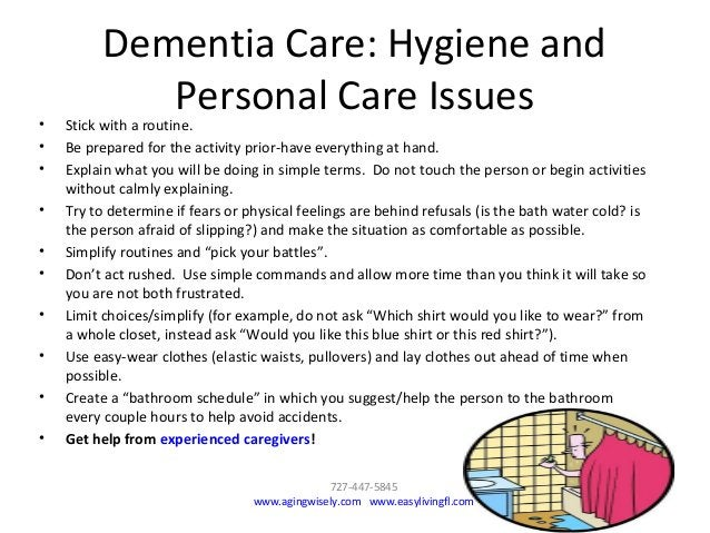 Dementia Care: Hygiene and Personal Care Issues• Stick with a routine. • Be prepared for the activity prior-have everythin...