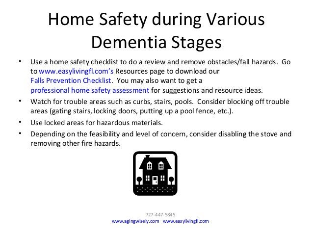 Home Safety during Various Dementia Stages • Use a home safety checklist to do a review and remove obstacles/fall hazards....