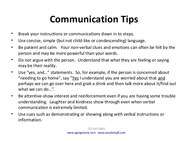 • Break your instructions or communications down in to steps. • Use concise, simple (but not child-like or condescending) ...