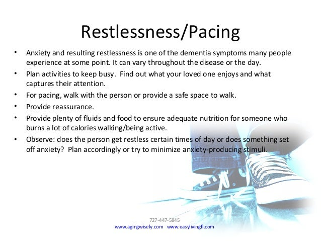 Restlessness/Pacing • Anxiety and resulting restlessness is one of the dementia symptoms many people experience at some po...