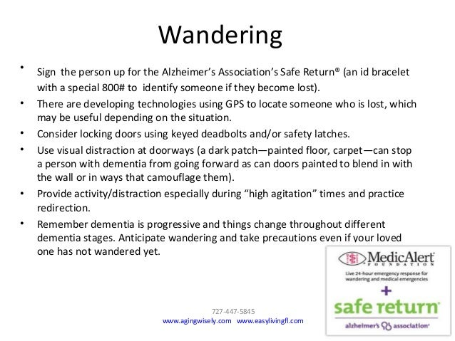 Wandering • Sign the person up for the Alzheimer's Association's Safe Return® (an id bracelet with a special 800# to ident...