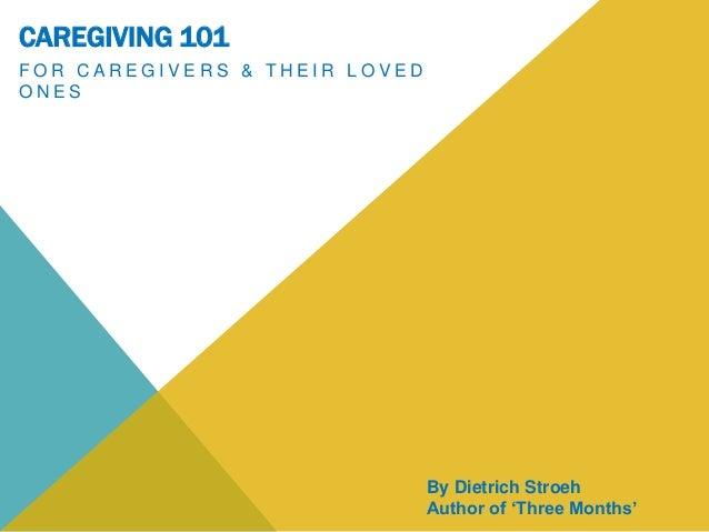 CAREGIVING 101 F O R C A R E G I V E R S & T H E I R L O V E D O N E S By Dietrich Stroeh Author of 'Three Months'
