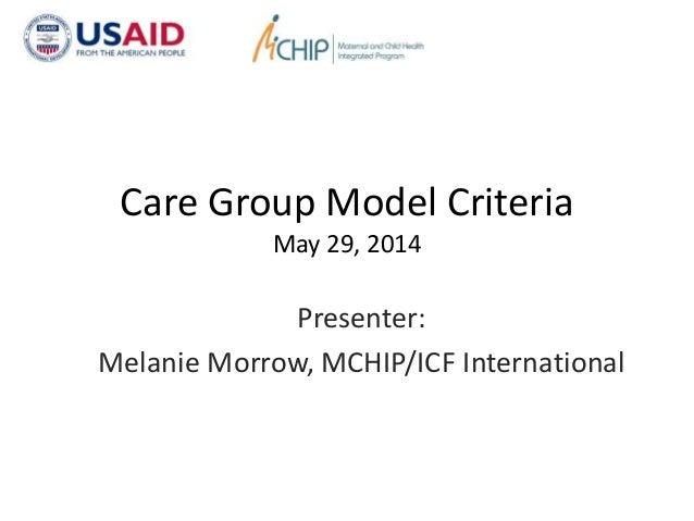 Care Group Model Criteria May 29, 2014 Presenter: Melanie Morrow, MCHIP/ICF International