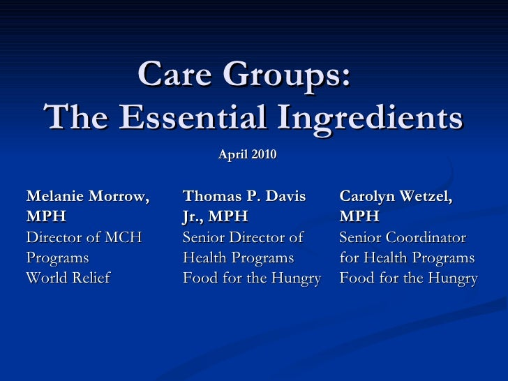 Care Groups:  The Essential Ingredients April 2010 Carolyn Wetzel, MPH Senior Coordinator for Health Programs Food for the...
