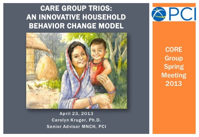 April 23, 2013Carolyn Kruger, Ph.D.Senior Advisor MNCH, PCICARE GROUP TRIOS:AN INNOVATIVE HOUSEHOLDBEHAVIOR CHANGE MODELCO...