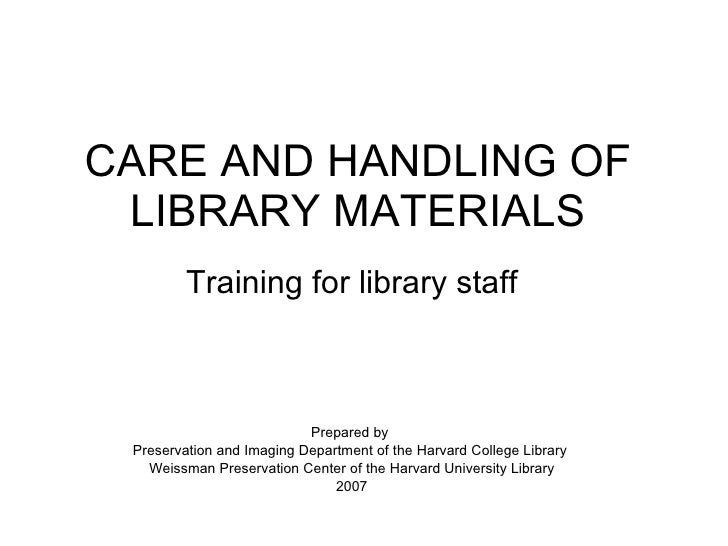 CARE AND HANDLING OF LIBRARY MATERIALS Training for library staff Prepared by  Preservation and Imaging Department of the ...