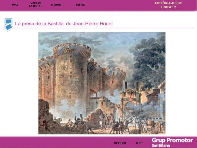 INICI  MAPA DE LA UNITA T  INTE RNE T  HISTÒRIA 4t ESO UNITAT 2  SÍNTESI  La presa de la Bastilla, de Jean-Pierre Houel  A...