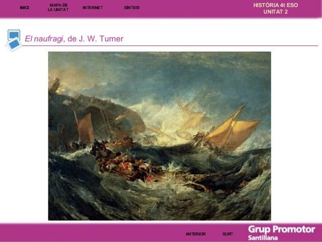 INICI  MAPA DE LA UNITA T  INTE RNE T  HISTÒRIA 4t ESO UNITAT 2  SÍNTESI  El naufragi, de J. W. Turner  ANTERIOR  SURT