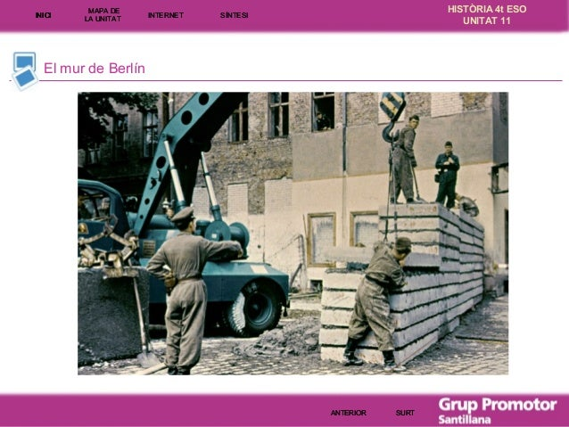 INICI  MAPA DE LA UNITA T  INTE RNE T  HISTÒRIA 4t ESO UNITAT 11  SÍNTESI  El mur de Berlín  ANTERIOR  SURT