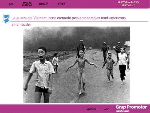 INICI  MAPA DE LA UNITA T  INTE RNE T  HISTÒRIA 4t ESO UNITAT 11  SÍNTESI  La guerra del Vietnam: nena cremada pels bombar...