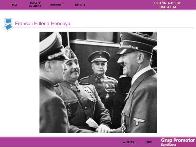 INICI  MAPA DE LA UNITA T  INTE RNE T  HISTÒRIA 4t ESO UNITAT 14  SÍNTESI  Franco i Hitler a Hendaya  ANTERIOR  SURT