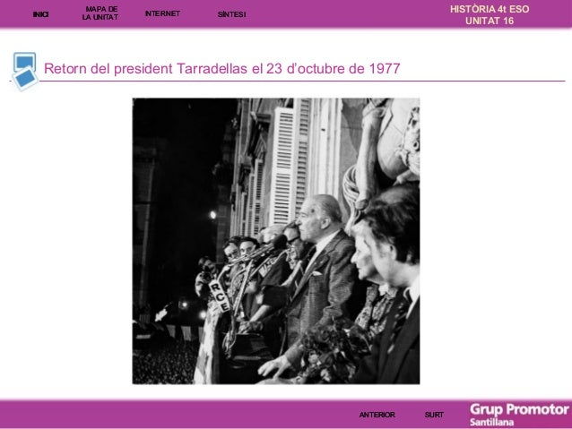 INICI  MAPA DE LA UNITA T  INTE RNE T  HISTÒRIA 4t ESO UNITAT 16  SÍNTESI  Retorn del president Tarradellas el 23 d'octubr...