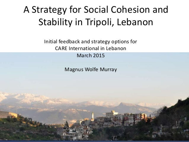 A Strategy for Social Cohesion and Stability in Tripoli, Lebanon Initial feedback and strategy options for CARE Internatio...