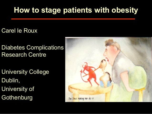 How to stage patients with obesity Carel le Roux Diabetes Complications Research Centre University College Dublin, Univers...