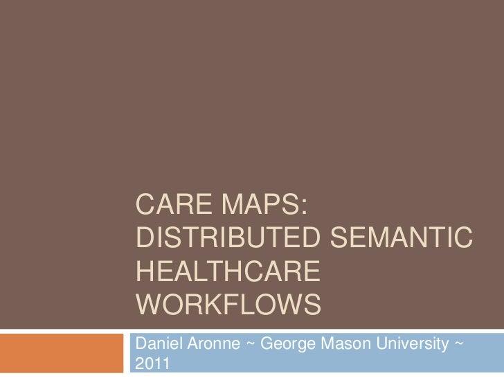 CARE MAPS:DISTRIBUTED SEMANTICHEALTHCAREWORKFLOWSDaniel Aronne ~ George Mason University ~2011