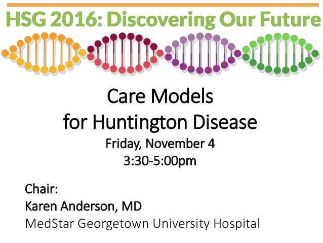 Care Models for Huntington Disease Friday, November 4 3:30-5:00pm Chair: Karen Anderson, MD MedStar Georgetown University ...