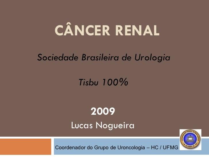 CÂNCER RENAL 2009 Lucas Nogueira Sociedade Brasileira de Urologia Tisbu 100% Coordenador do Grupo de Uroncologia – HC / UFMG