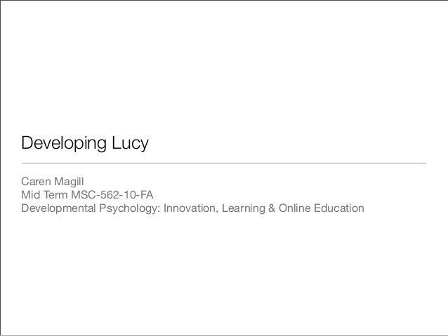 Developing Lucy Caren Magill Mid Term MSC-562-10-FA Developmental Psychology: Innovation, Learning & Online Education