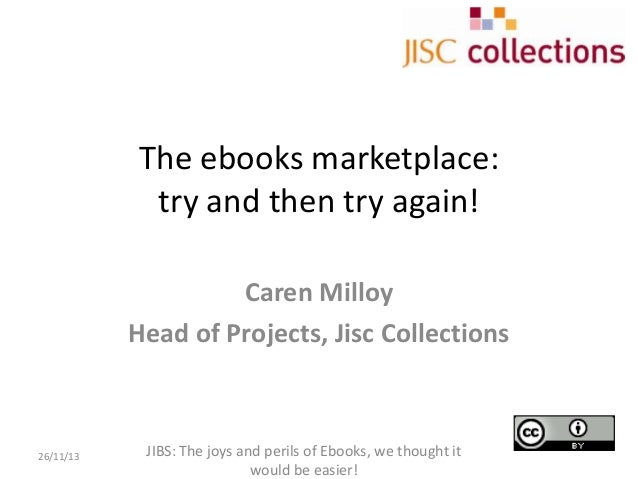 The ebooks marketplace: try and then try again! Caren Milloy Head of Projects, Jisc Collections  26/11/13  JIBS: The joys ...