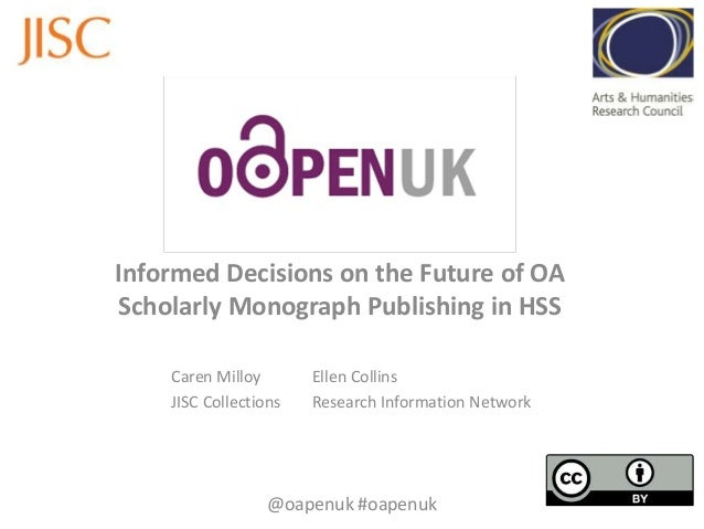 Informed Decisions on the Future of OAScholarly Monograph Publishing in HSS    Caren Milloy       Ellen Collins    JISC Co...