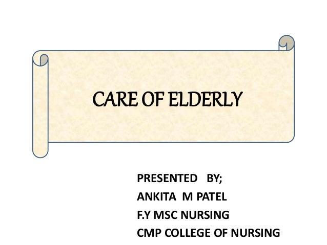 PRESENTED BY; ANKITA M PATEL F.Y MSC NURSING CMP COLLEGE OF NURSING CARE OF ELDERLY