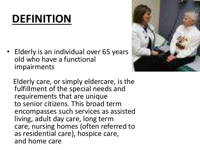 DEFINITION • Elderly is an individual over 65 years old who have a functional impairments Elderly care, or simply eldercar...