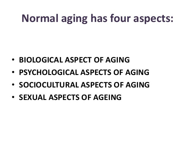 Normal aging has four aspects: • BIOLOGICAL ASPECT OF AGING • PSYCHOLOGICAL ASPECTS OF AGING • SOCIOCULTURAL ASPECTS OF AG...