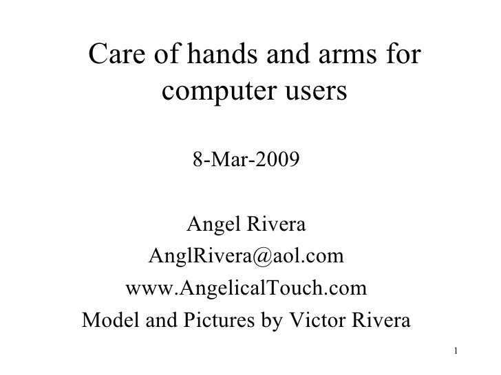 Care of hands and arms for computer users 8-Mar-2009 Angel Rivera [email_address] www.AngelicalTouch.com Model and Picture...