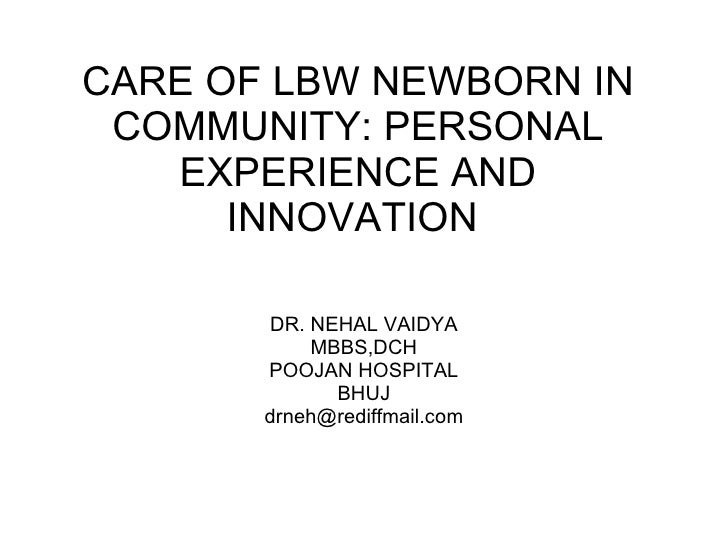 CARE OF LBW NEWBORN IN COMMUNITY: PERSONAL EXPERIENCE AND INNOVATION  DR. NEHAL VAIDYA MBBS,DCH POOJAN HOSPITAL BHUJ [emai...