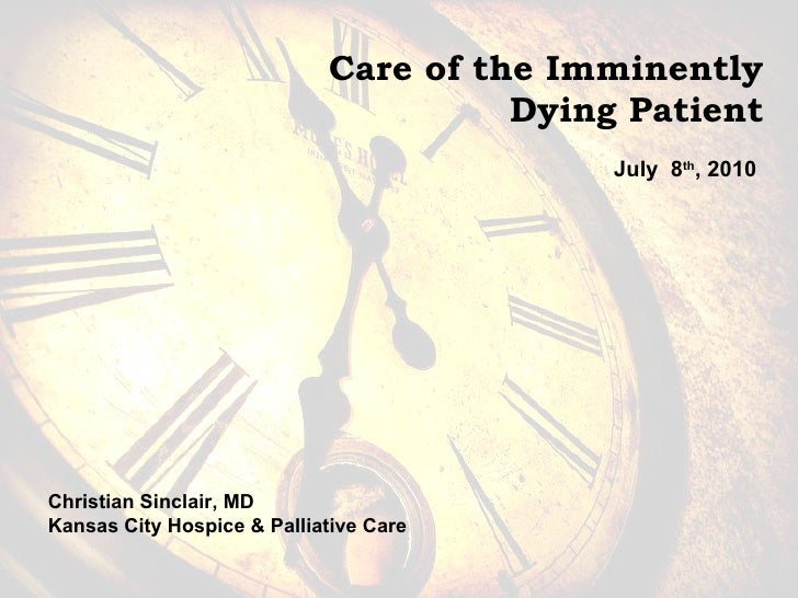 Care of the Imminently  Dying Patient July  8 th , 2010 Christian Sinclair, MD Kansas City Hospice & Palliative Care
