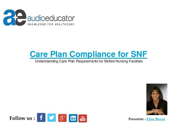 Care Plan Compliance for SNF Understanding Care Plan Requirements for Skilled Nursing Facilities Presenter - Elisa BoveeFo...