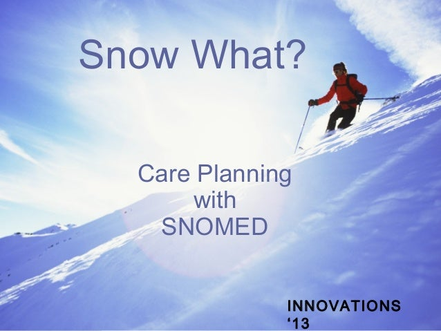 Snow What? Care Planning with SNOMED INNOVATIONS '13