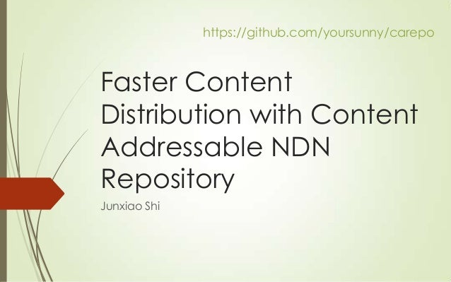 https://github.com/yoursunny/carepo  Faster Content Distribution with Content Addressable NDN Repository Junxiao Shi