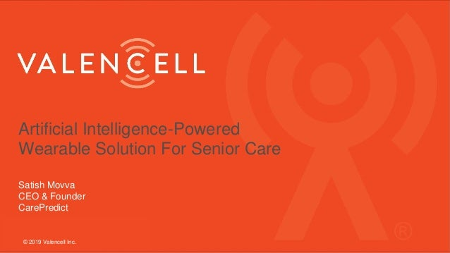 Artificial Intelligence-Powered Wearable Solution For Senior Care Satish Movva CEO & Founder CarePredict © 2019 Valencell ...