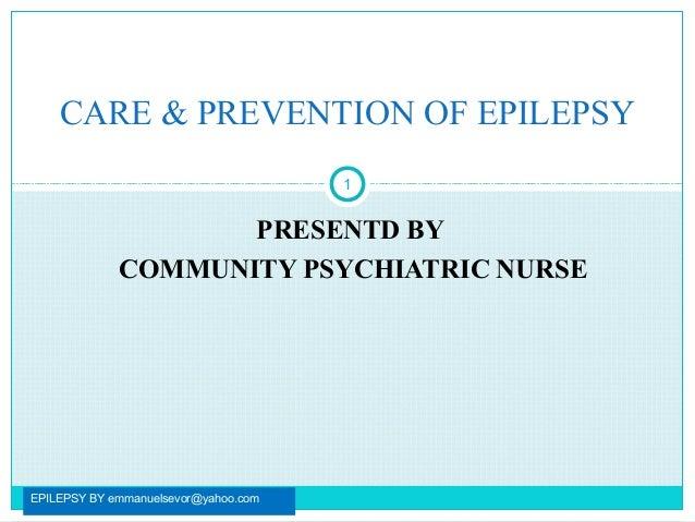 PRESENTD BYCOMMUNITY PSYCHIATRIC NURSEEPILEPSY BY emmanuelsevor@yahoo.com1CARE & PREVENTION OF EPILEPSY