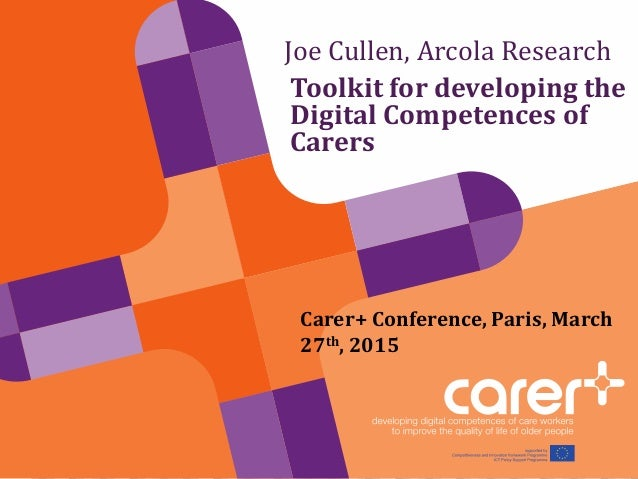 Joe Cullen, Arcola Research Toolkit for developing the Digital Competences of Carers Carer+ Conference, Paris, March 27th,...