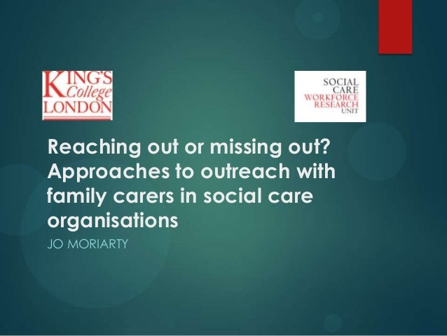Reaching out or missing out? Approaches to outreach with family carers in social care organisations JO MORIARTY