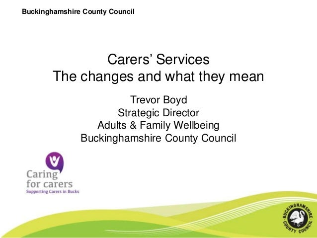 Buckinghamshire County Council  Carers' Services The changes and what they mean Trevor Boyd Strategic Director Adults & Fa...