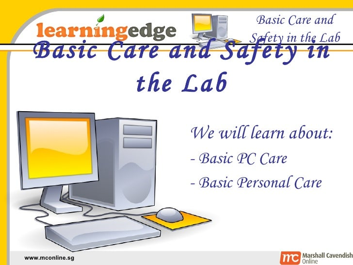Basic Care and Safety in the Lab We will learn about: - Basic PC Care - Basic Personal Care