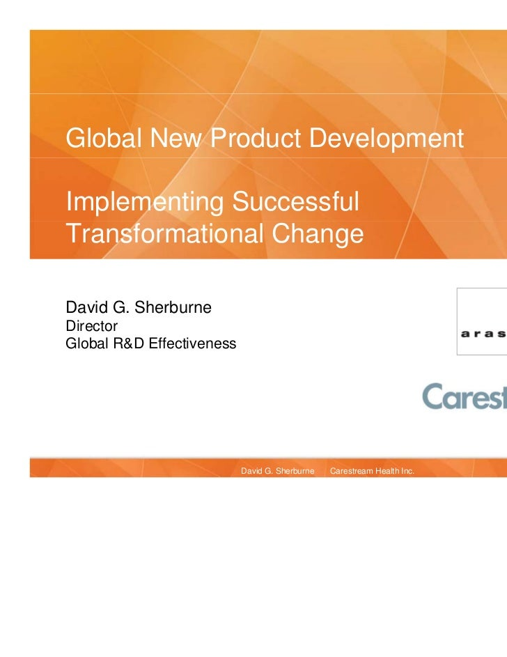 Global New Product DevelopmentImplementing SuccessfulTransformational ChangeDavid G. SherburneDirectorGlobal R&D Effective...