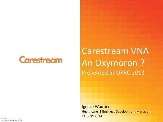 Carestream VNAAn Oxymoron ?Presented at UKRC 2013Ignace WautierHealthcare IT Business Development Manager11 June, 2013Publ...